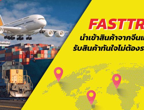 Fasttrade นำเข้าสินค้าจากจีนแบบครบวงจร รับสินค้าทันใจไม่ต้องรอปิดตู้
